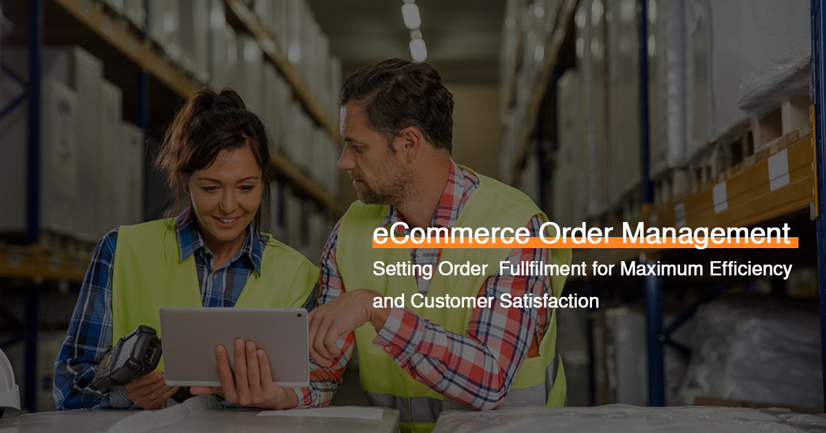 eCommerce Order Management: Setting Order Fullfilment for Maximum Efficiency and Customer Satisfaction